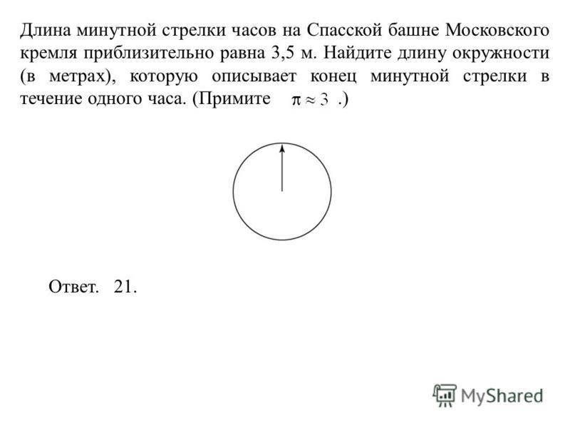 Длина минутной стрелки часов на Спасской башне Московского кремля приблизительно равна 3,5 м. Найдите длину окружности (в метрах), которую описывает конец минутной стрелки в течение одного часа. (Примите.) Ответ. 21.
