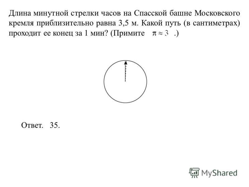 Длина минутной стрелки часов на Спасской башне Московского кремля приблизительно равна 3,5 м. Какой путь (в сантиметрах) проходит ее конец за 1 мин? (Примите.) Ответ. 35.
