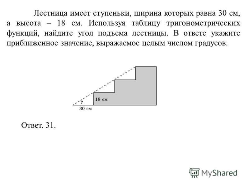 Лестница имеет ступеньки, ширина которых равна 30 см, а высота – 18 см. Используя таблицу тригонометрических функций, найдите угол подъема лестницы. В ответе укажите приближенное значение, выражаемое целым числом градусов. Ответ. 31.