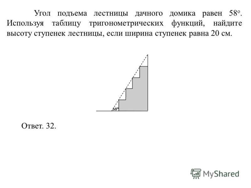 Угол подъема лестницы дачного домика равен 58 о. Используя таблицу тригонометрических функций, найдите высоту ступенек лестницы, если ширина ступенек равна 20 см. Ответ. 32.