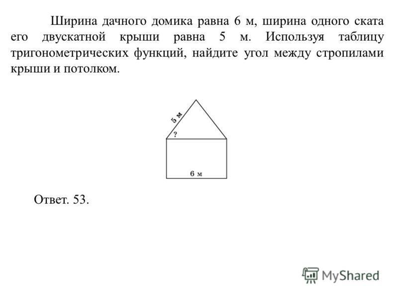 Ширина дачного домика равна 6 м, ширина одного ската его двускатной крыши равна 5 м. Используя таблицу тригонометрических функций, найдите угол между стропилами крыши и потолком. Ответ. 53.
