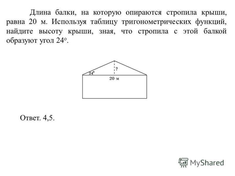 Длина балки, на которую опираются стропила крыши, равна 20 м. Используя таблицу тригонометрических функций, найдите высоту крыши, зная, что стропила с этой балкой образуют угол 24 о. Ответ. 4,5.