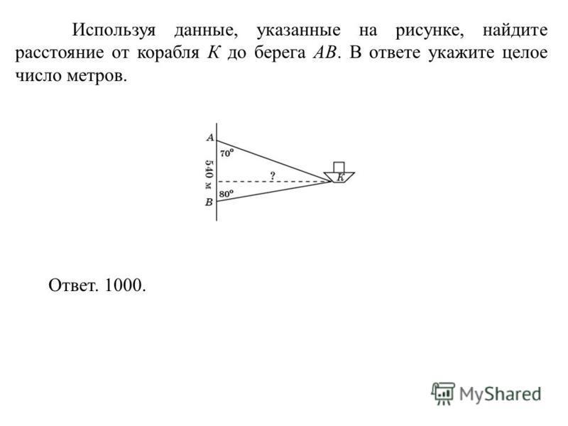 Используя данные, указанные на рисунке, найдите расстояние от корабля К до берега AB. В ответе укажите целое число метров. Ответ. 1000.