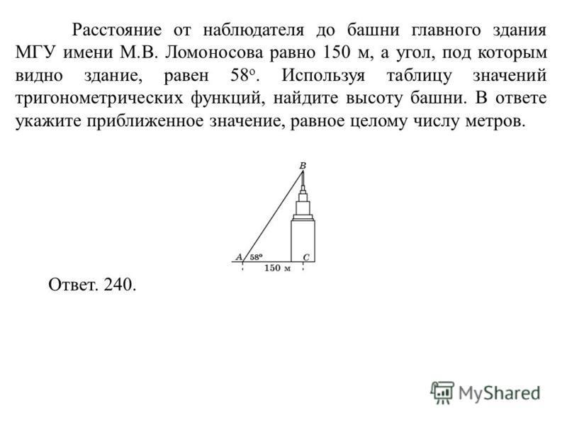 Расстояние от наблюдателя до башни главного здания МГУ имени М.В. Ломоносова равно 150 м, а угол, под которым видно здание, равен 58 о. Используя таблицу значений тригонометрических функций, найдите высоту башни. В ответе укажите приближенное значени