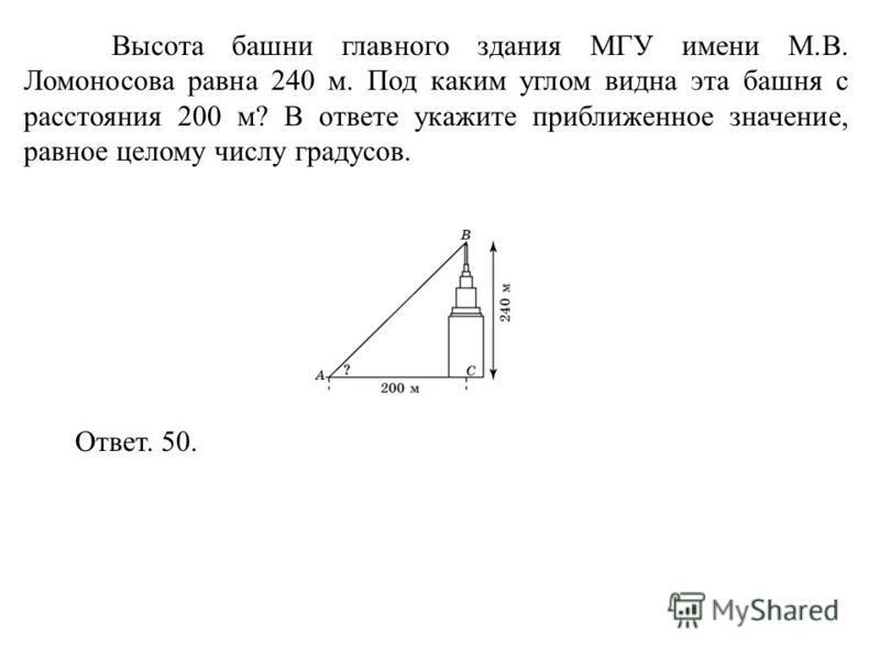Высота башни главного здания МГУ имени М.В. Ломоносова равна 240 м. Под каким углом видна эта башня с расстояния 200 м? В ответе укажите приближенное значение, равное целому числу градусов. Ответ. 50.