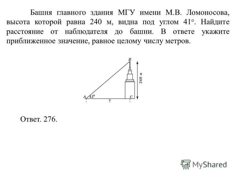 Башня главного здания МГУ имени М.В. Ломоносова, высота которой равна 240 м, видна под углом 41 о. Найдите расстояние от наблюдателя до башни. В ответе укажите приближенное значение, равное целому числу метров. Ответ. 276.