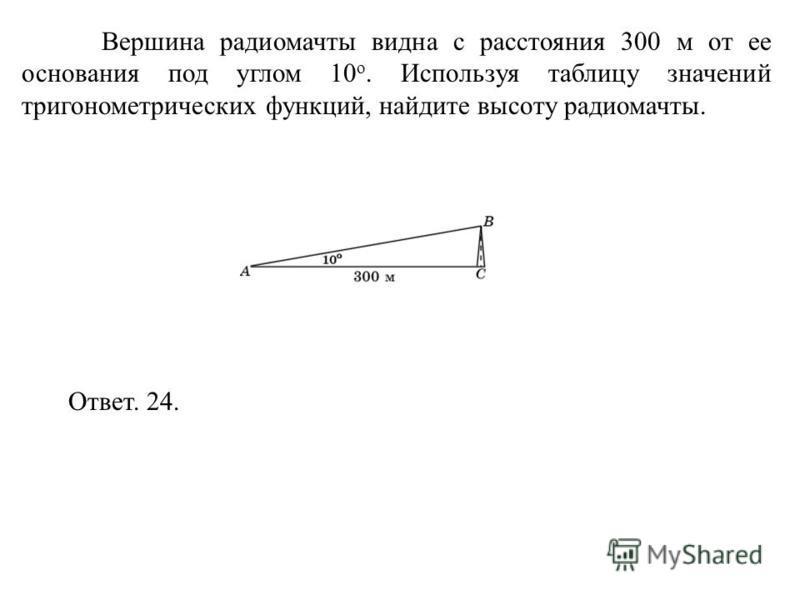 Вершина радиомачты видна с расстояния 300 м от ее основания под углом 10 о. Используя таблицу значений тригонометрических функций, найдите высоту радиомачты. Ответ. 24.