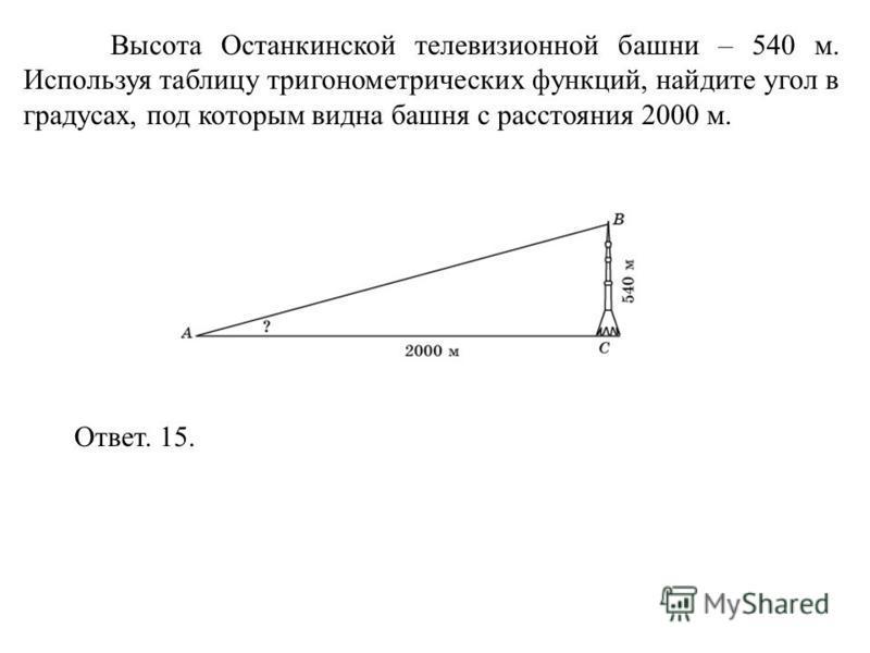 Высота Останкинской телевизионной башни – 540 м. Используя таблицу тригонометрических функций, найдите угол в градусах, под которым видна башня с расстояния 2000 м. Ответ. 15.