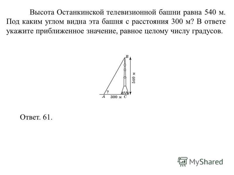 Высота Останкинской телевизионной башни равна 540 м. Под каким углом видна эта башня с расстояния 300 м? В ответе укажите приближенное значение, равное целому числу градусов. Ответ. 61.