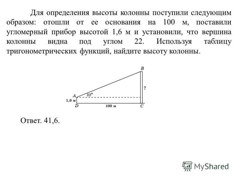 Для определения высоты колонны поступили следующим образом: отошли от ее основания на 100 м, поставили угломерный прибор высотой 1,6 м и установили, что вершина колонны видна под углом 22. Используя таблицу тригонометрических функций, найдите высоту