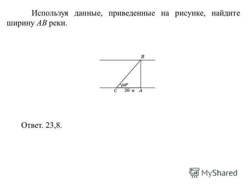 Используя данные, приведенные на рисунке, найдите ширину AB реки. Ответ. 23,8.