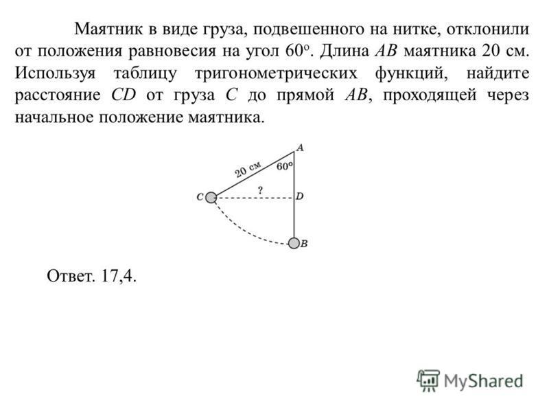 Маятник в виде груза, подвешенного на нитке, отклонили от положения равновесия на угол 60 о. Длина AB маятника 20 см. Используя таблицу тригонометрических функций, найдите расстояние CD от груза C до прямой AB, проходящей через начальное положение ма