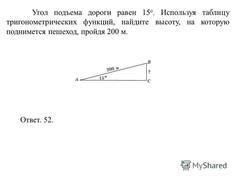 Угол подъема дороги равен 15 о. Используя таблицу тригонометрических функций, найдите высоту, на которую поднимется пешеход, пройдя 200 м. Ответ. 52.