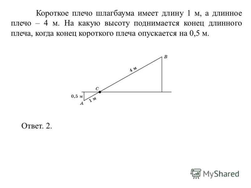 Короткое плечо шлагбаума имеет длину 1 м, а длинное плечо – 4 м. На какую высоту поднимается конец длинного плеча, когда конец короткого плеча опускается на 0,5 м. Ответ. 2.