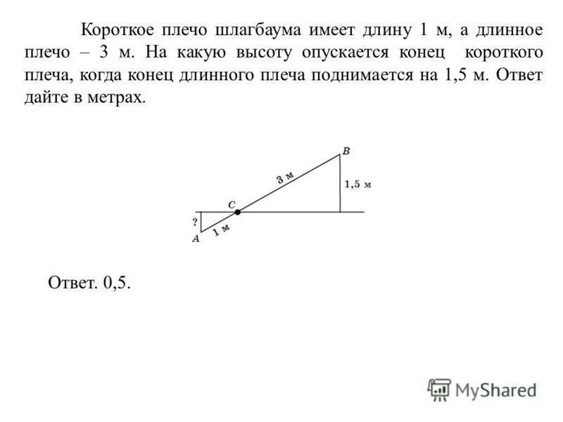 Короткое плечо шлагбаума имеет длину 1 м, а длинное плечо – 3 м. На какую высоту опускается конец короткого плеча, когда конец длинного плеча поднимается на 1,5 м. Ответ дайте в метрах. Ответ. 0,5.