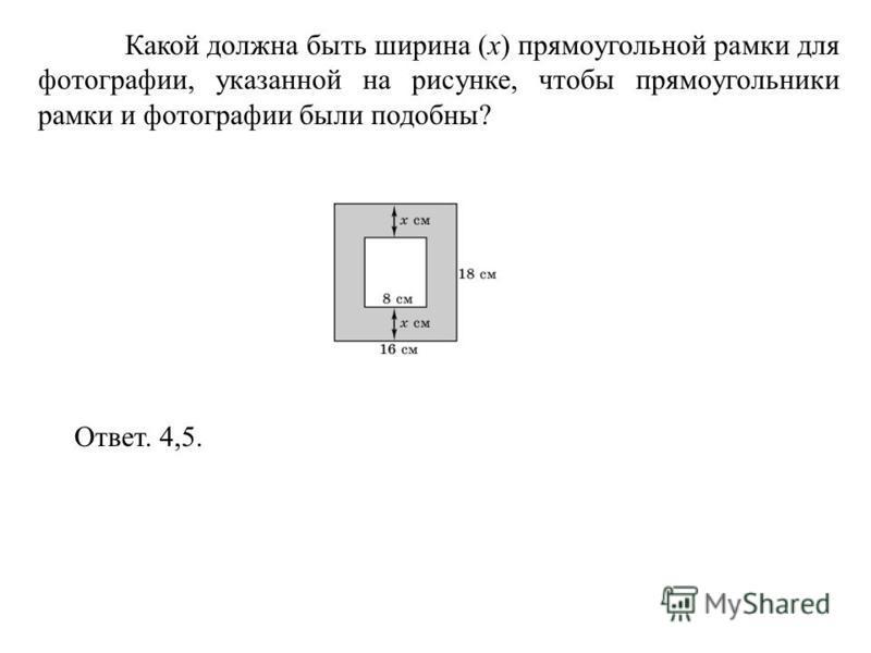 Какой должна быть ширина (x) прямоугольной рамки для фотографии, указанной на рисунке, чтобы прямоугольники рамки и фотографии были подобны? Ответ. 4,5.