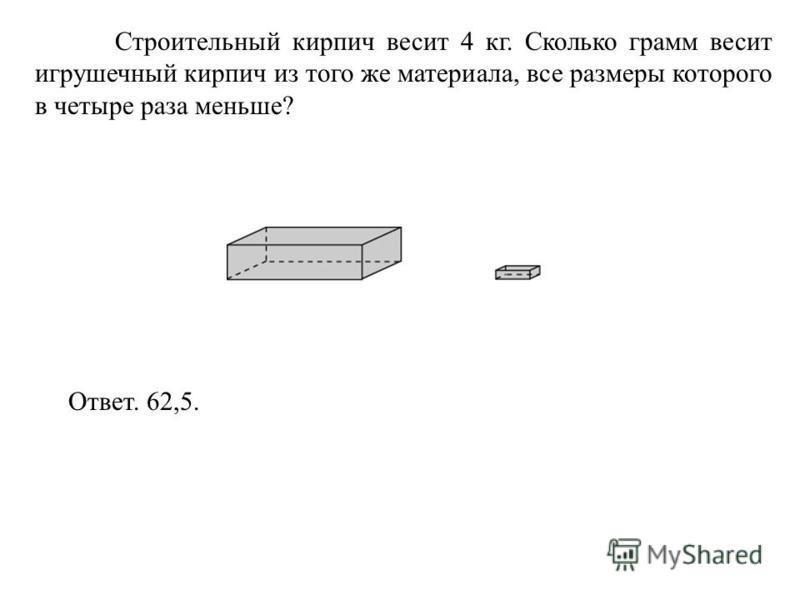 Строительный кирпич весит 4 кг. Сколько грамм весит игрушечный кирпич из того же материала, все размеры которого в четыре раза меньше? Ответ. 62,5.