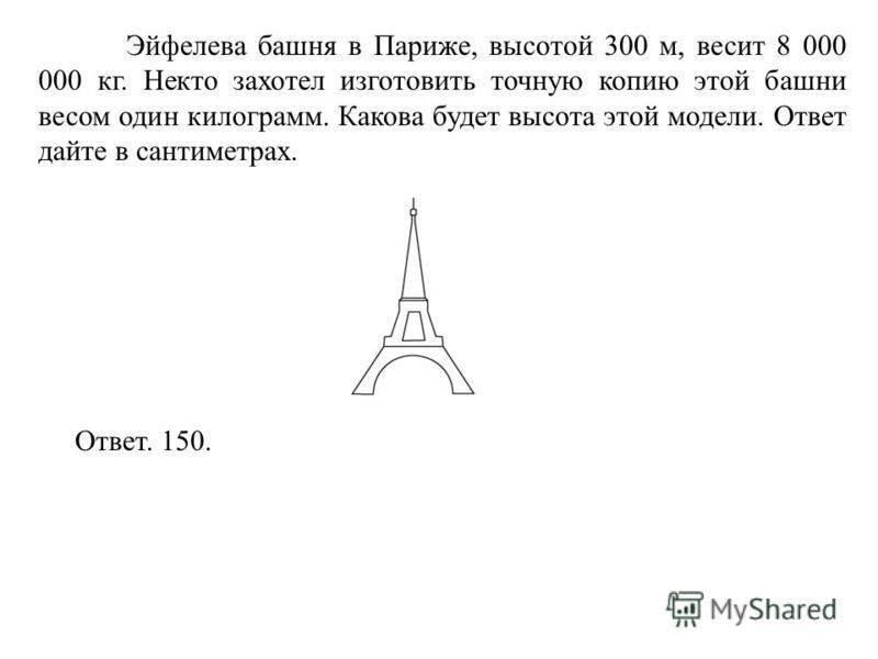 Эйфелева башня в Париже, высотой 300 м, весит 8 000 000 кг. Некто захотел изготовить точную копию этой башни весом один килограмм. Какова будет высота этой модели. Ответ дайте в сантиметрах. Ответ. 150.