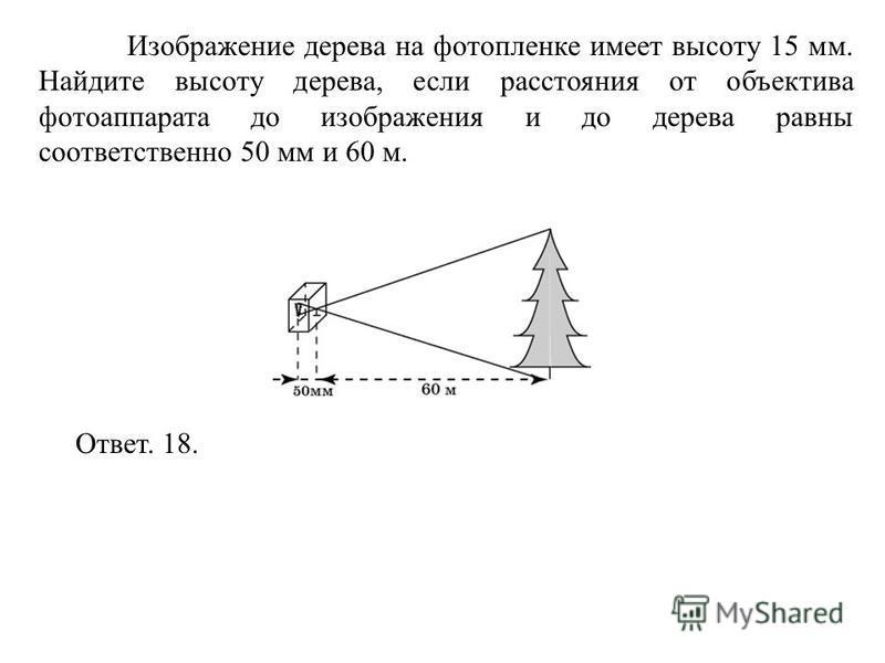 Изображение дерева на фотопленке имеет высоту 15 мм. Найдите высоту дерева, если расстояния от объектива фотоаппарата до изображения и до дерева равны соответственно 50 мм и 60 м. Ответ. 18.