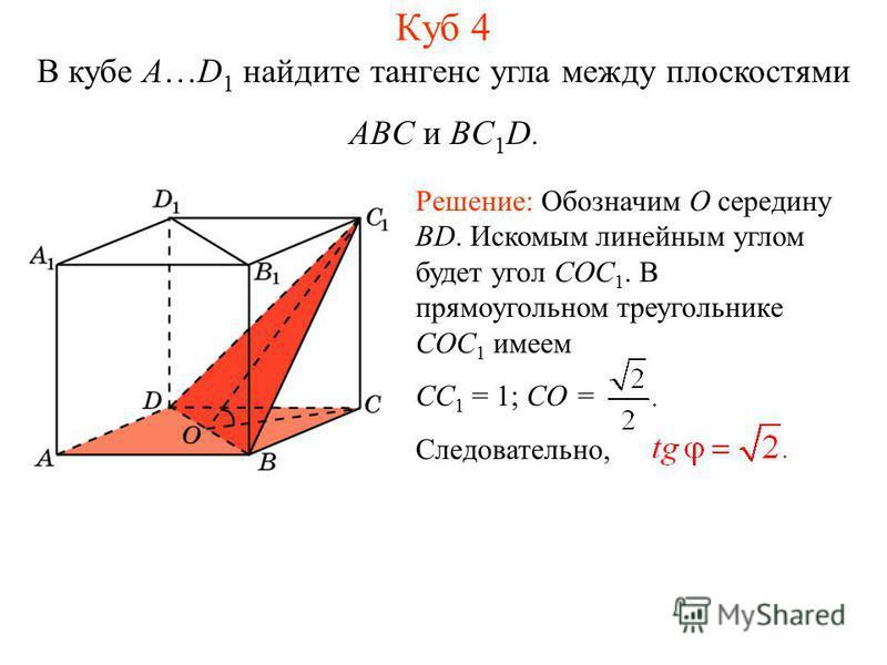 В кубе A…D 1 найдите тангенс угла между плоскостями ABC и BC 1 D. Решение: Обозначим O середину BD. Искомым линейным углом будет угол COC 1. В прямоугольном треугольнике COC 1 имеем CC 1 = 1; CO = Следовательно, Куб 4