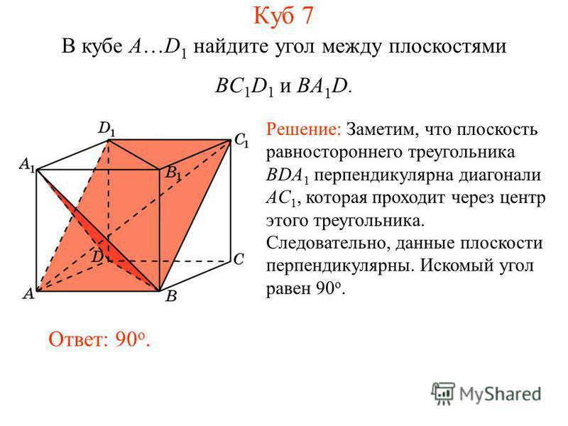 В кубе A…D 1 найдите угол между плоскостями BC 1 D 1 и BA 1 D. Ответ: 90 o. Решение: Заметим, что плоскость равностороннего треугольника BDA 1 перпендикулярна диагонали AC 1, которая проходит через центр этого треугольника. Следовательно, данные плос
