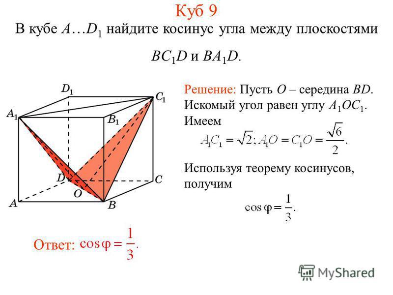 В кубе A…D 1 найдите косинус угла между плоскостями BC 1 D и BA 1 D. Решение: Пусть O – середина BD. Искомый угол равен углу A 1 OC 1. Имеем Используя теорему косинусов, получим Ответ: Куб 9