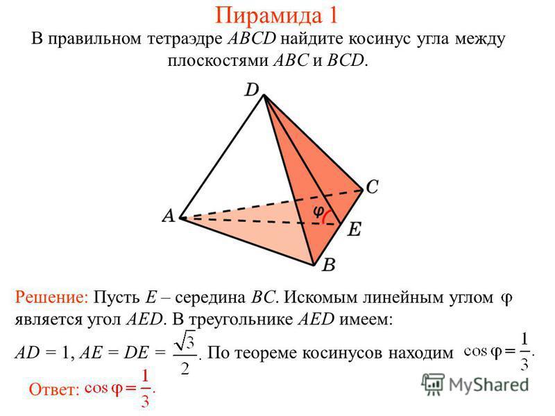 В правильном тетраэдре ABCD найдите косинус угла между плоскостями ABC и BCD. Пирамида 1 Ответ: Решение: Пусть E – середина BC. Искомым линейным углом является угол AED. В треугольнике AED имеем: AD = 1, AE = DE = По теореме косинусов находим