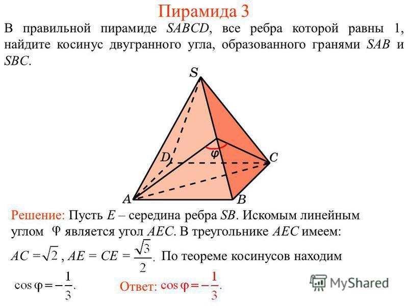 В правильной пирамиде SABCD, все ребра которой равны 1, найдите косинус двугранного угла, образованного гранями SAB и SBC. Ответ: Решение: Пусть E – середина ребра SB. Искомым линейным углом является угол AEC. В треугольнике AEC имеем: AC =, AE = CE
