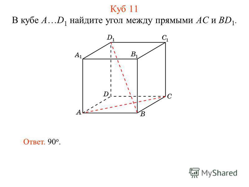 В кубе A…D 1 найдите угол между прямыми AC и BD 1. Ответ. 90 о. Куб 11