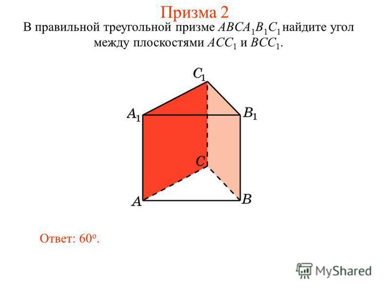 В правильной треугольной призме ABCA 1 B 1 C 1 найдите угол между плоскостями ACC 1 и BCC 1. Ответ: 60 o. Призма 2