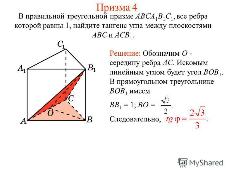 В правильной треугольной призме ABCA 1 B 1 C 1, все ребра которой равны 1, найдите тангенс угла между плоскостями ABC и ACB 1. Решение: Обозначим O - середину ребра AC. Искомым линейным углом будет угол BOB 1. В прямоугольном треугольнике BOB 1 имеем
