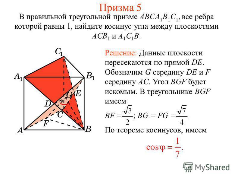 В правильной треугольной призме ABCA 1 B 1 C 1, все ребра которой равны 1, найдите косинус угла между плоскостями ACB 1 и A 1 C 1 B. Решение: Данные плоскости пересекаются по прямой DE. Обозначим G середину DE и F середину AC. Угол BGF будет искомым.