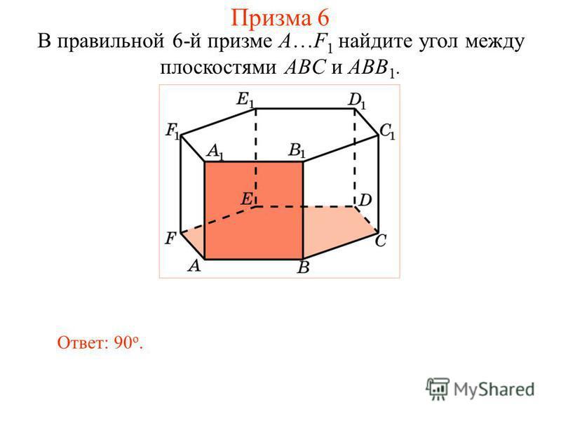 В правильной 6-й призме A…F 1 найдите угол между плоскостями ABC и ABB 1. Ответ: 90 о. Призма 6