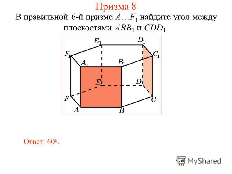 В правильной 6-й призме A…F 1 найдите угол между плоскостями ABB 1 и CDD 1. Ответ: 60 о. Призма 8