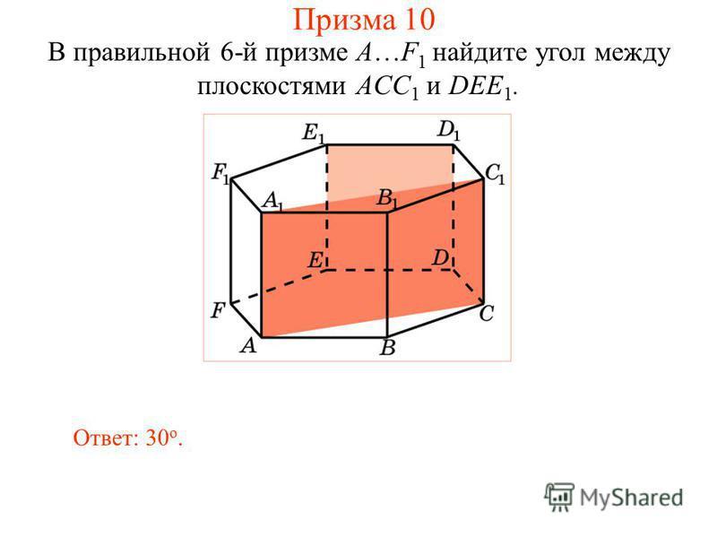 В правильной 6-й призме A…F 1 найдите угол между плоскостями ACC 1 и DEE 1. Ответ: 30 о. Призма 10