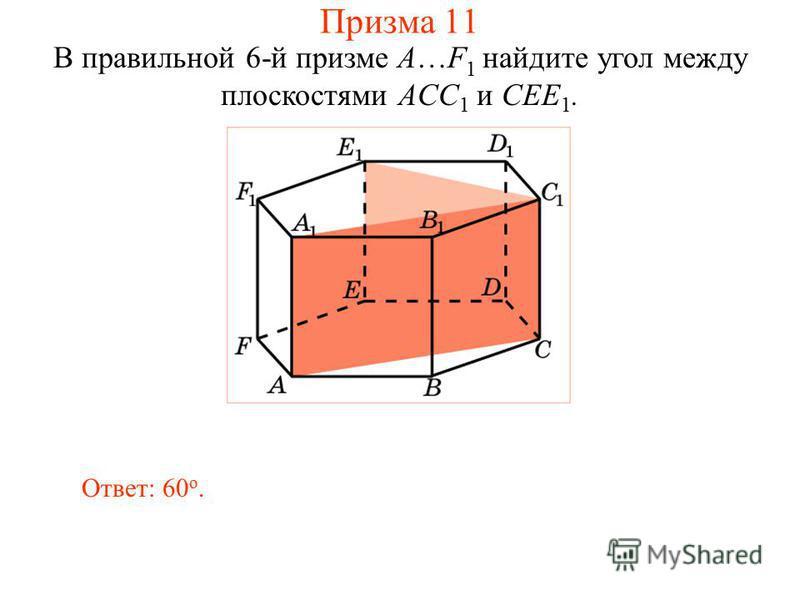 В правильной 6-й призме A…F 1 найдите угол между плоскостями ACC 1 и CEE 1. Ответ: 60 о. Призма 11