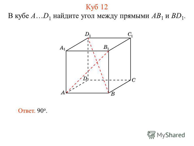 В кубе A…D 1 найдите угол между прямыми AB 1 и BD 1. Ответ. 90 о. Куб 12