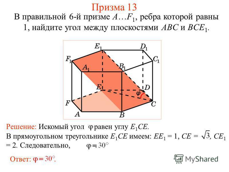 В правильной 6-й призме A…F 1, ребра которой равны 1, найдите угол между плоскостями ABC и BCE 1. Призма 13 Ответ:. В прямоугольном треугольнике E 1 CE имеем: EE 1 = 1, CE =, CE 1 = 2. Следовательно,. Решение: Искомый угол равен углу E 1 CE.