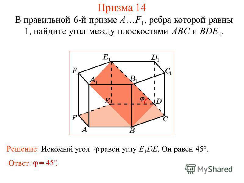 В правильной 6-й призме A…F 1, ребра которой равны 1, найдите угол между плоскостями ABC и BDE 1. Призма 14 Ответ:. Решение: Искомый угол равен углу E 1 DE. Он равен 45 о.