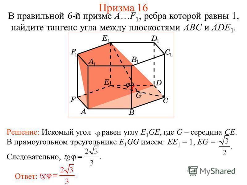 В правильной 6-й призме A…F 1, ребра которой равны 1, найдите тангенс угла между плоскостями ABC и ADE 1. Призма 16 Ответ: Решение: Искомый угол равен углу E 1 GE, где G – середина CE. В прямоугольном треугольнике E 1 GG имеем: EE 1 = 1, EG = Следова
