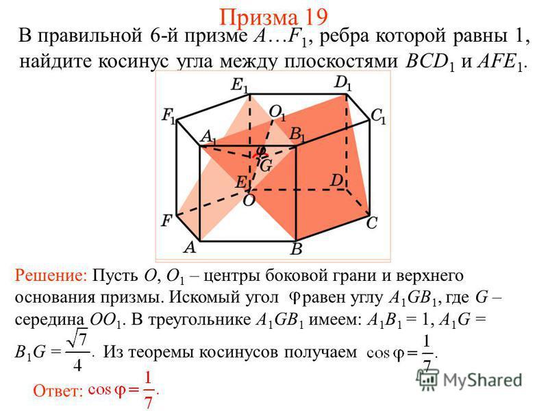 В правильной 6-й призме A…F 1, ребра которой равны 1, найдите косинус угла между плоскостями BCD 1 и AFE 1. Призма 19 Ответ: Решение: Пусть O, O 1 – центры боковой грани и верхнего основания призмы. Искомый угол равен углу A 1 GB 1, где G – середина