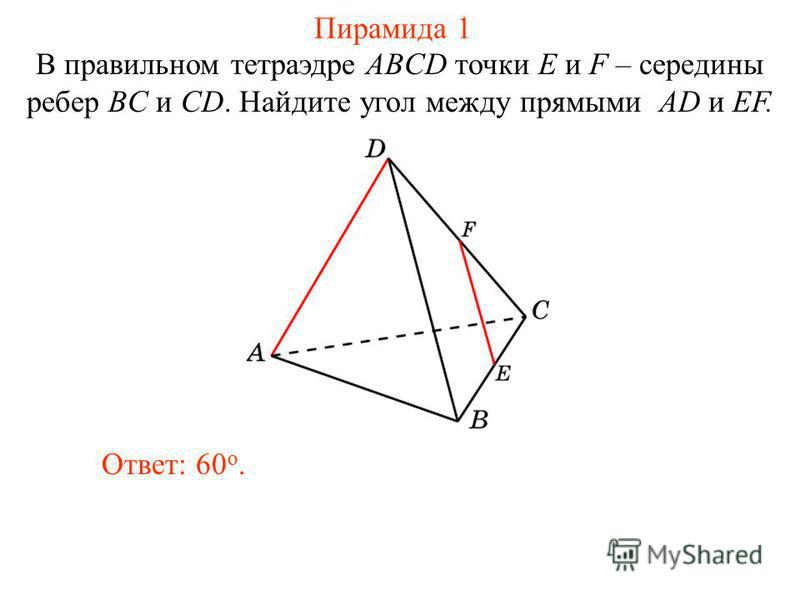 В правильном тетраэдре ABCD точки E и F – середины ребер BC и CD. Найдите угол между прямыми AD и EF. Ответ: 60 o. Пирамида 1