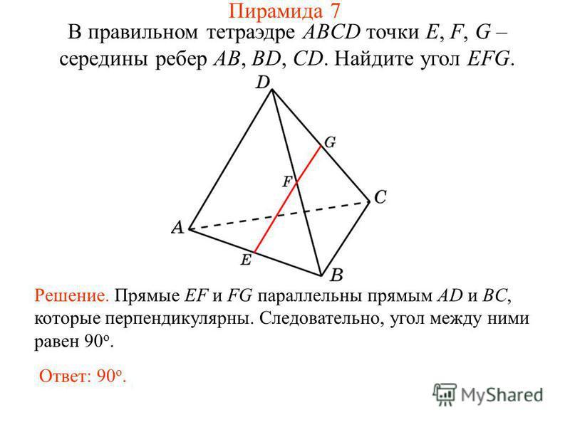 В правильном тетраэдре ABCD точки E, F, G – середины ребер AB, BD, CD. Найдите угол EFG. Решение. Прямые EF и FG параллельны прямым AD и BC, которые перпендикулярны. Следовательно, угол между ними равен 90 о. Ответ: 90 о. Пирамида 7