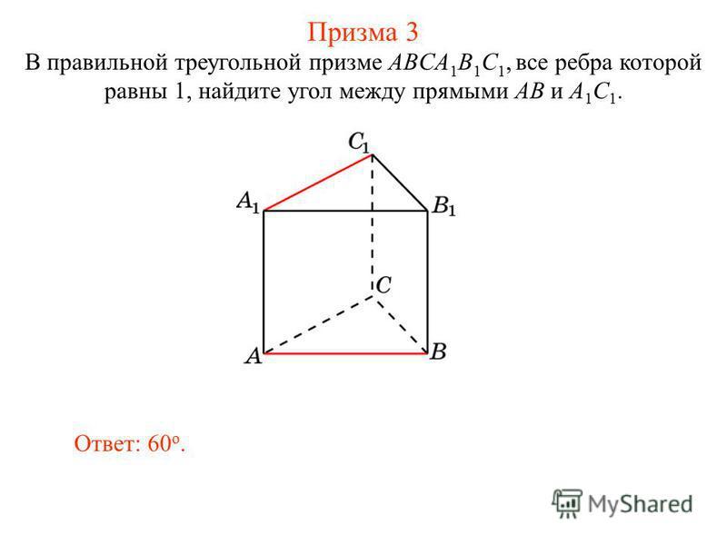 В правильной треугольной призме ABCA 1 B 1 C 1, все ребра которой равны 1, найдите угол между прямыми AB и A 1 C 1. Ответ: 60 o. Призма 3