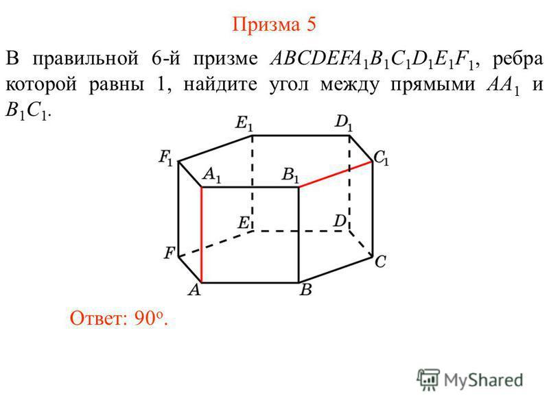В правильной 6-й призме ABCDEFA 1 B 1 C 1 D 1 E 1 F 1, ребра которой равны 1, найдите угол между прямыми AA 1 и B 1 C 1. Ответ: 90 o. Призма 5