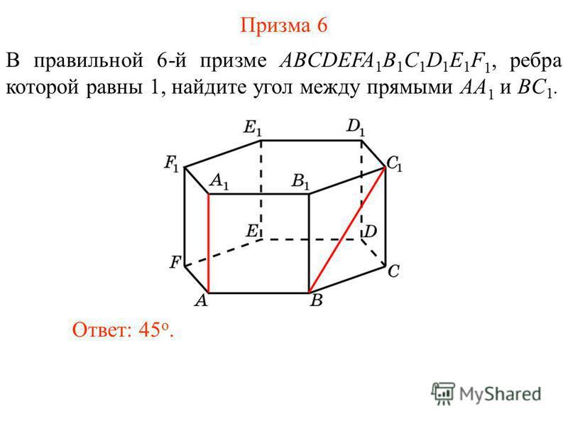 В правильной 6-й призме ABCDEFA 1 B 1 C 1 D 1 E 1 F 1, ребра которой равны 1, найдите угол между прямыми AA 1 и BC 1. Ответ: 45 o. Призма 6