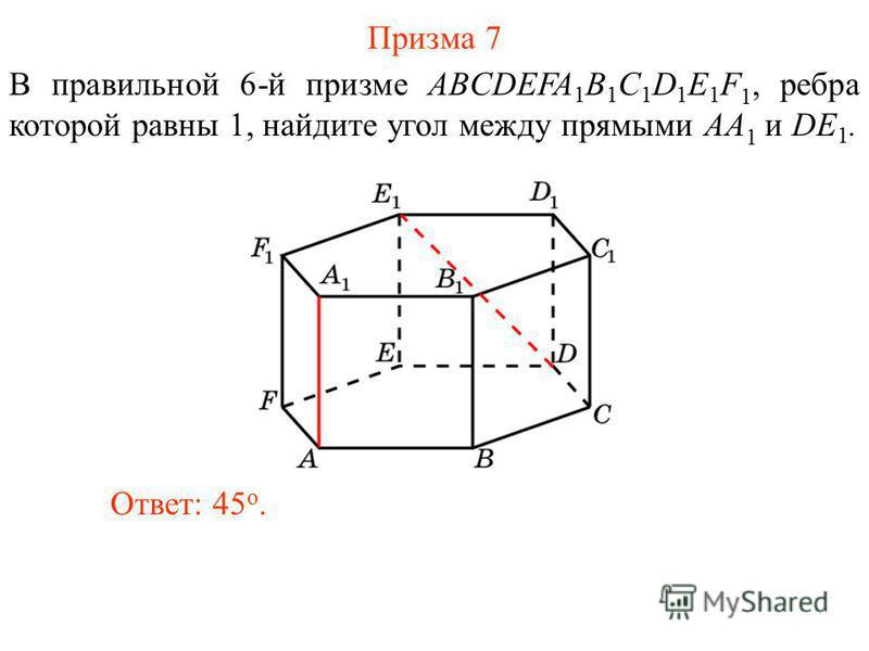 В правильной 6-й призме ABCDEFA 1 B 1 C 1 D 1 E 1 F 1, ребра которой равны 1, найдите угол между прямыми AA 1 и DE 1. Ответ: 45 o. Призма 7