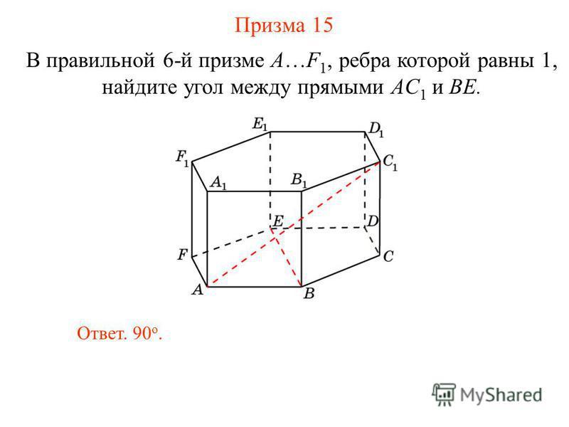 В правильной 6-й призме A…F 1, ребра которой равны 1, найдите угол между прямыми AС 1 и BE. Призма 15 Ответ. 90 о.