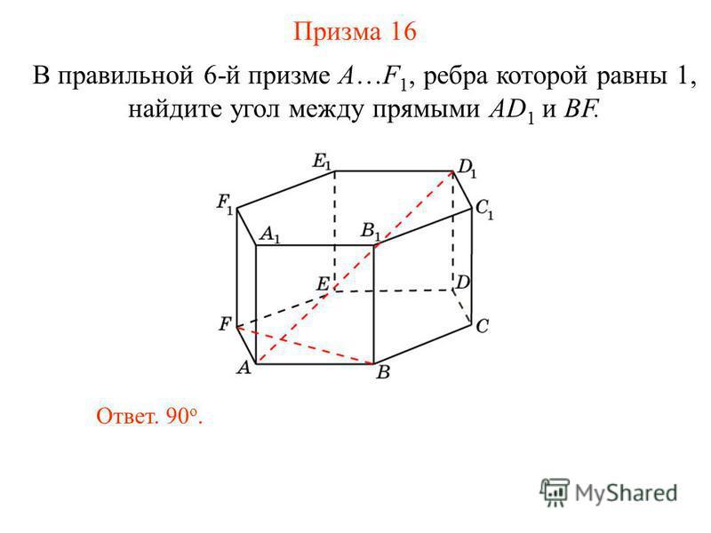 В правильной 6-й призме A…F 1, ребра которой равны 1, найдите угол между прямыми AD 1 и BF. Призма 16 Ответ. 90 о.