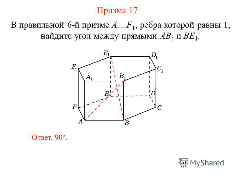 В правильной 6-й призме A…F 1, ребра которой равны 1, найдите угол между прямыми AB 1 и BE 1. Призма 17 Ответ. 90 о.